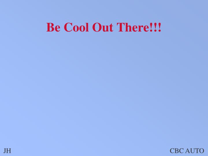Be Cool Out There!!!