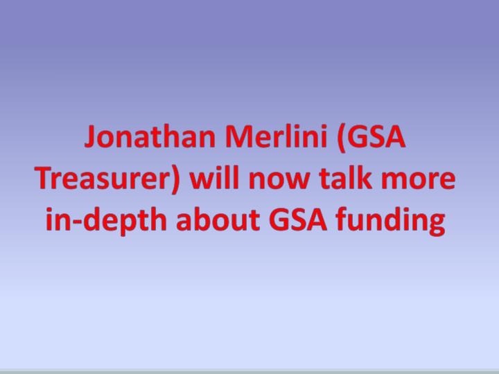 Jonathan Merlini (GSA Treasurer) will now talk more in-depth about GSA funding