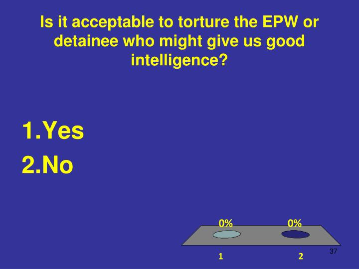 Is it acceptable to torture the EPW or detainee who might give us good intelligence?
