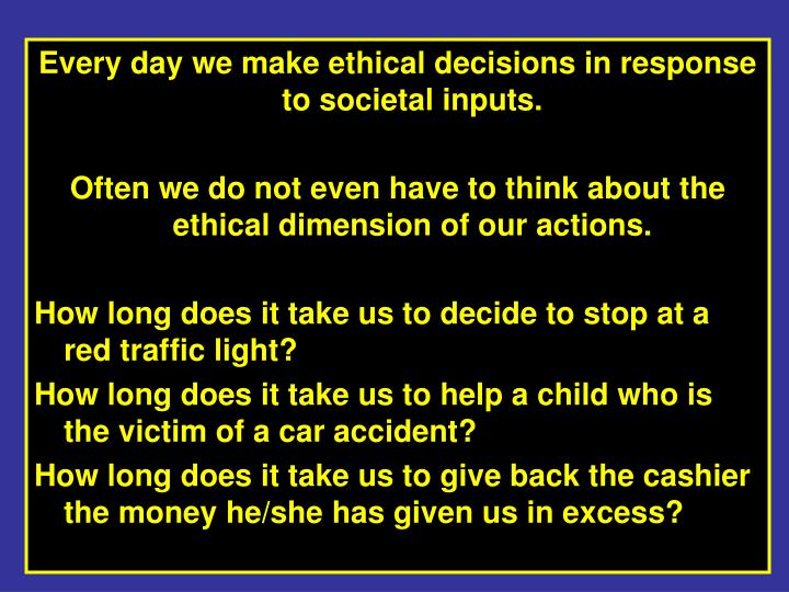 Every day we make ethical decisions in response to societal inputs.