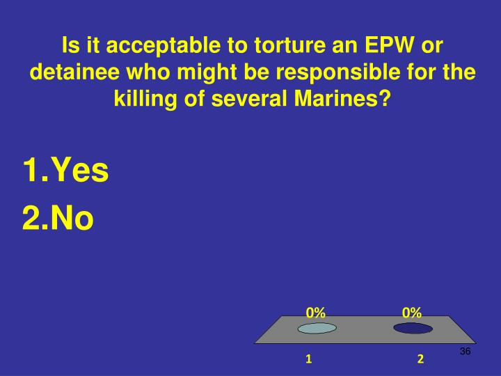 Is it acceptable to torture an EPW or detainee who might be responsible for the killing of several Marines?