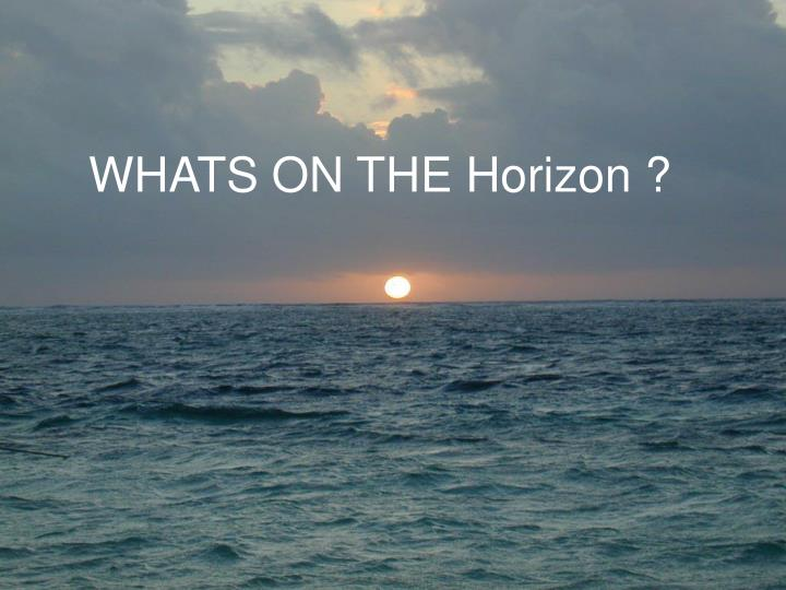 WHATS ON THE Horizon ?