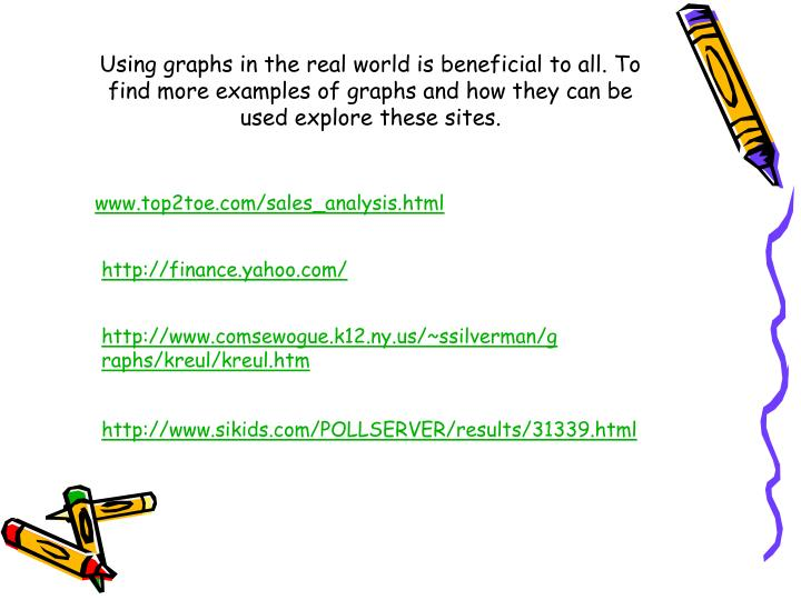 Using graphs in the real world is beneficial to all. To find more examples of graphs and how they can be used explore these sites.