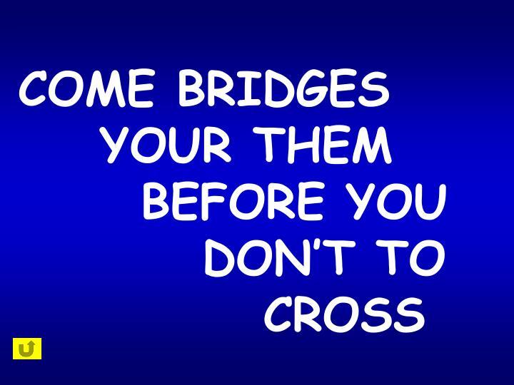 COME BRIDGES