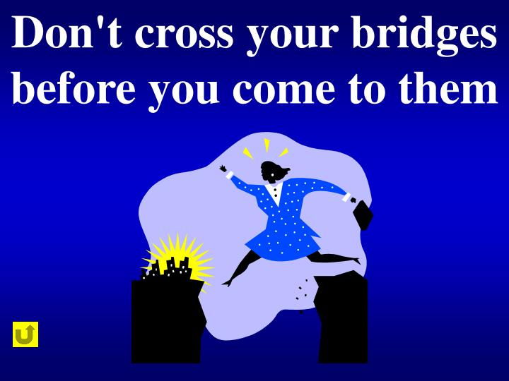 Don't cross your bridges before you come to them