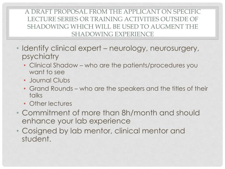 A draft proposal from the applicant on specific lecture series or training activities outside of shadowing which will be used to augment the shadowing experience