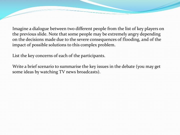 Imagine a dialogue between two different people from the list of key players on the previous slide. Note that some people may be extremely angry depending on the decisions made due to the severe consequences of flooding, and of the impact of possible solutions to this complex problem.