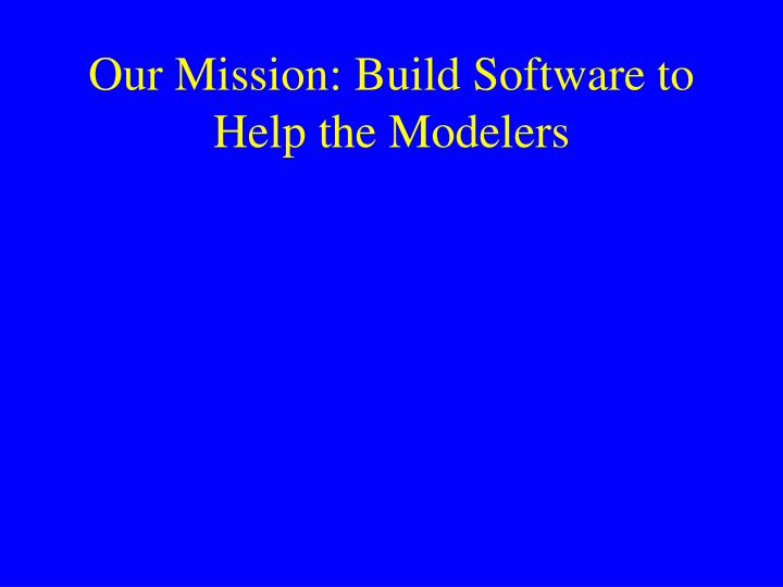 Our Mission: Build Software to Help the Modelers