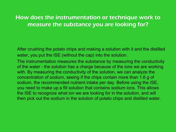 How does the instrumentation or technique work to measure the substance you are looking for?