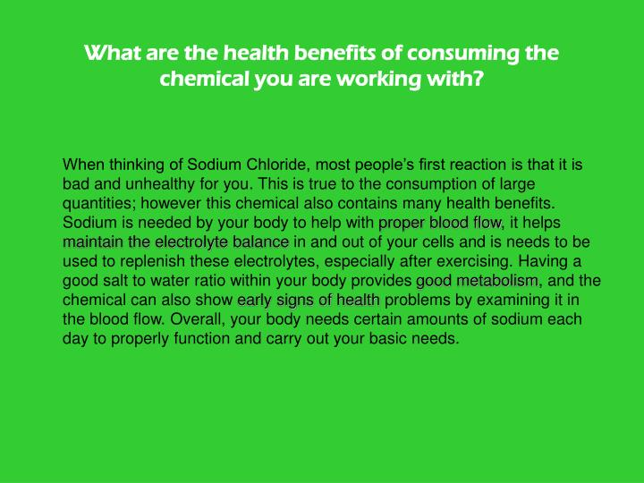What are the health benefits of consuming the chemical you are working with?