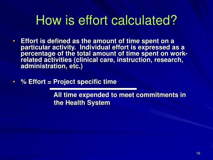 Effort is defined as the amount of time spent on a particular activity.  Individual effort is expressed as a percentage of the total amount of time spent on work-related activities (clinical care, instruction, research, administration, etc.)