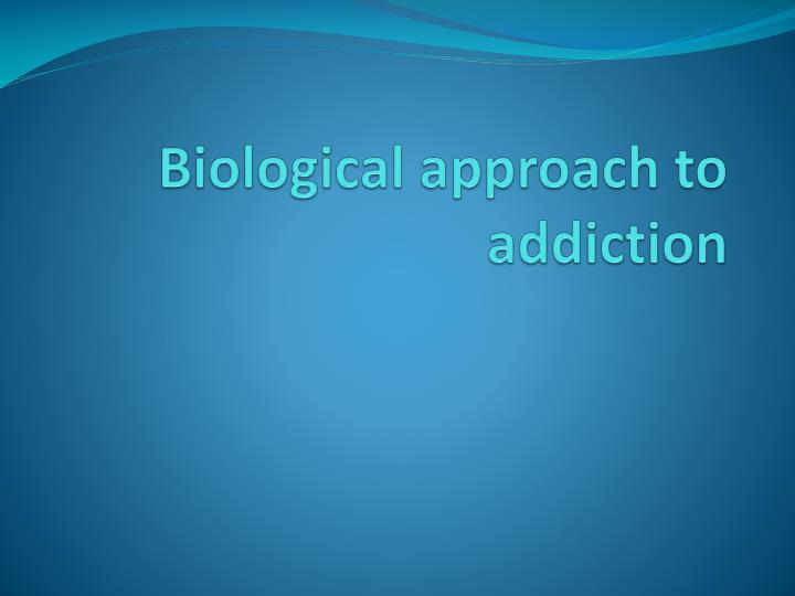 Biological approach to addiction