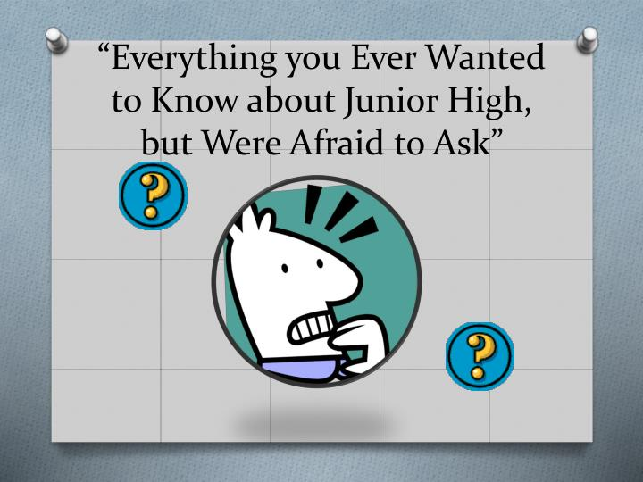 everything you ever w anted to know about junior high but w ere afraid to ask