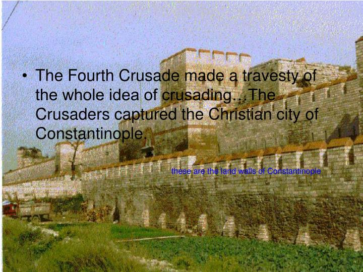 The Fourth Crusade made a travesty of the whole idea of crusading…The Crusaders captured the Christian city of Constantinople.