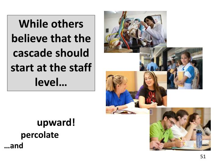 While others believe that the cascade should start at the staff level…