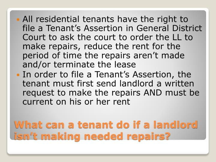 All residential tenants have the right to file a Tenant's Assertion in General District Court to ask the court to order the LL to make repairs, reduce the rent for the period of time the repairs aren't made and/or terminate the lease