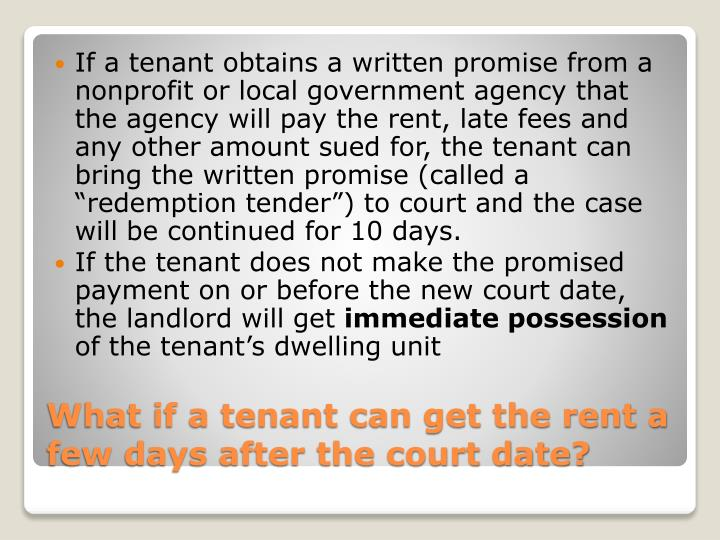 """If a tenant obtains a written promise from a nonprofit or local government agency that the agency will pay the rent, late fees and any other amount sued for, the tenant can bring the written promise (called a """"redemption tender"""") to court and the case will be continued for 10 days."""