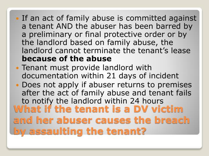 If an act of family abuse is committed against a tenant AND the abuser has been barred by a preliminary or final protective order or by the landlord based on family abuse, the landlord cannot terminate the tenant's lease