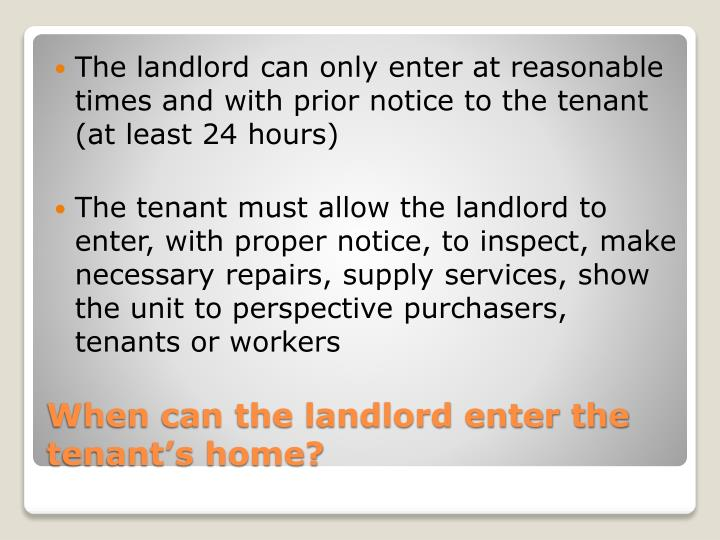 The landlord can only enter at reasonable times and with prior notice to the tenant (at least 24 hours)