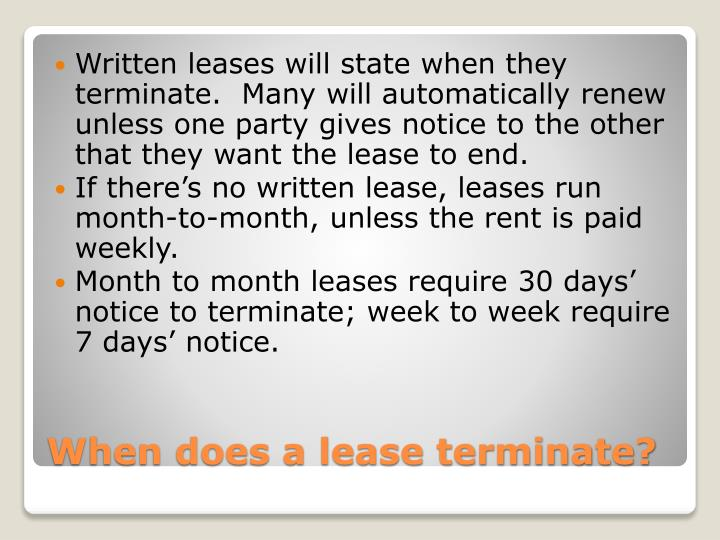 Written leases will state when they terminate.  Many will automatically renew unless one party gives notice to the other that they want the lease to end.