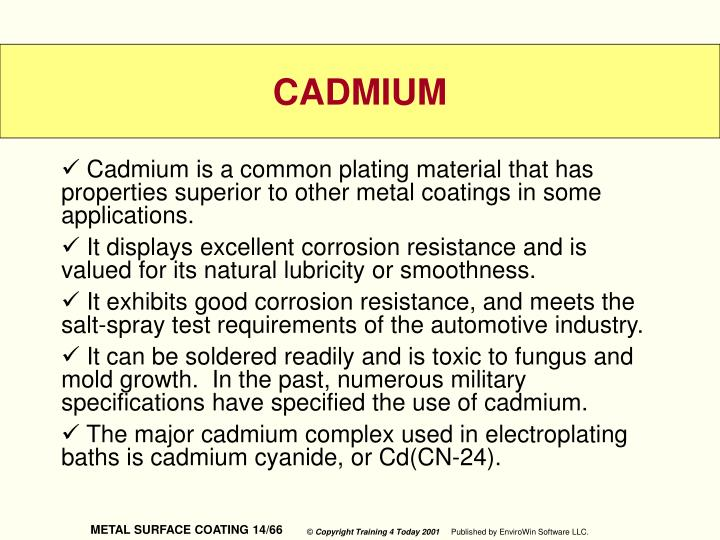 Cadmium is a common plating material that has properties superior to other metal coatings in some applications.