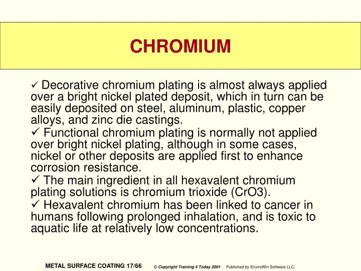 Decorative chromium plating is almost always applied over a bright nickel plated deposit, which in turn can be easily deposited on steel, aluminum, plastic, copper alloys, and zinc die castings.