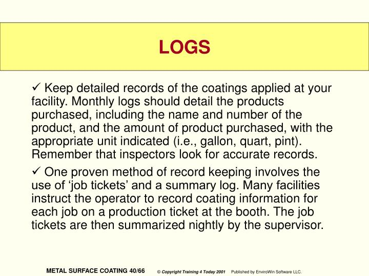 Keep detailed records of the coatings applied at your facility. Monthly logs should detail the products purchased, including the name and number of the product, and the amount of product purchased, with the appropriate unit indicated (i.e., gallon, quart, pint). Remember that inspectors look for accurate records.