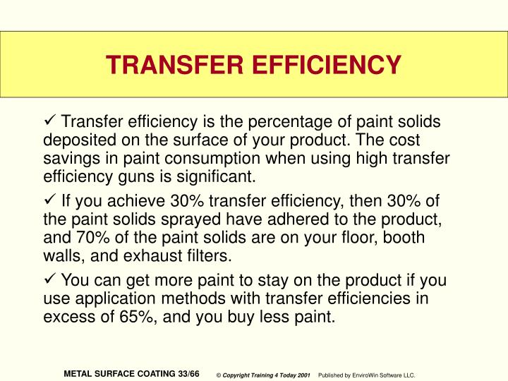Transfer efficiency is the percentage of paint solids deposited on the surface of your product. The cost savings in paint consumption when using high transfer efficiency guns is significant.