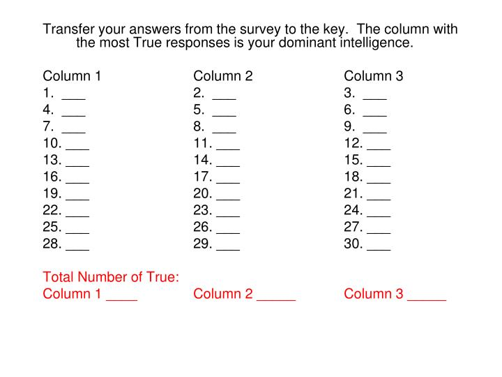 Transfer your answers from the survey to the key.  The column with the most True responses is your dominant intelligence.