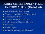 early childhood a field in formation 1860s 1940
