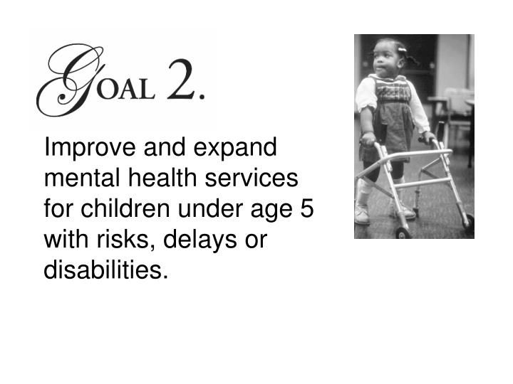 Improve and expand mental health services for children under age 5 with risks, delays or disabilities.