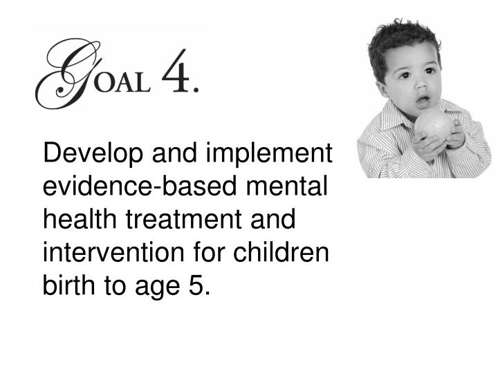 Develop and implement evidence-based mental health treatment and intervention for children birth to age 5.