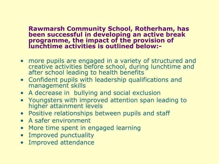 Rawmarsh Community School, Rotherham, has been successful in developing an active break programme, the impact of the provision of lunchtime activities is outlined below:-