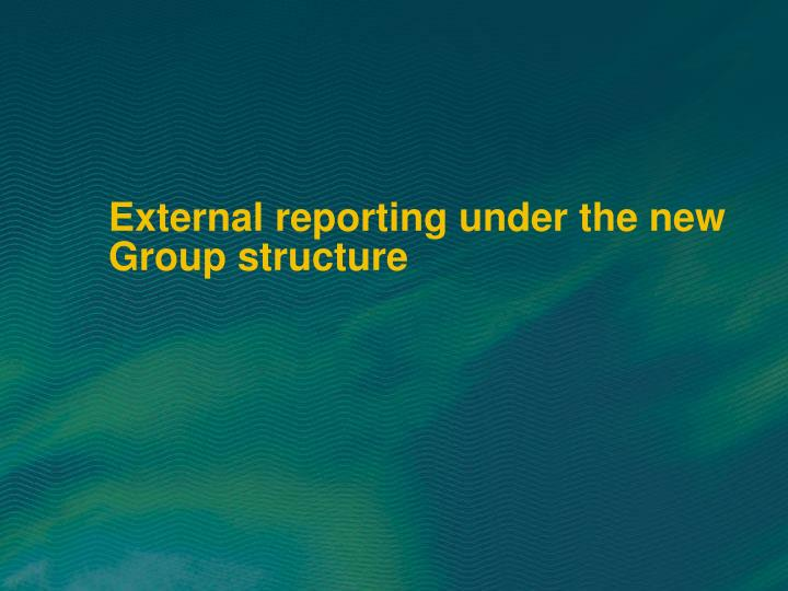 External reporting under the new Group structure