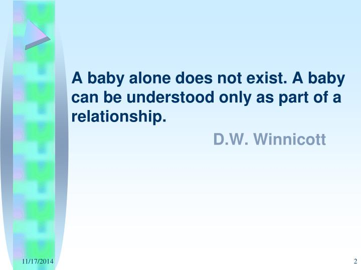 A baby alone does not exist. A baby can be understood only as part of a relationship.