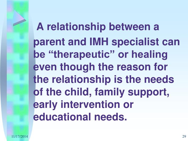 "A relationship between a parent and IMH specialist can be ""therapeutic"" or healing even though the reason for the relationship is the needs of the child, family support, early intervention or educational needs."