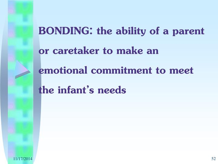 BONDING: the ability of a parent or caretaker to make an emotional commitment to meet the infant's needs