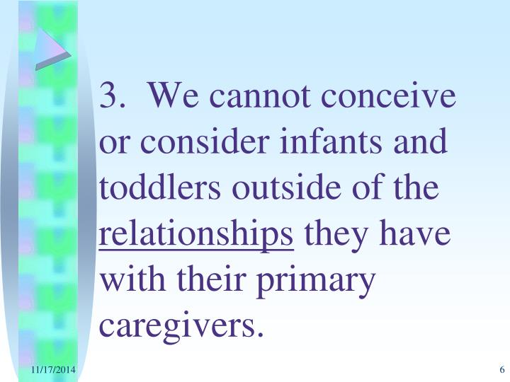 3.  We cannot conceive or consider infants and toddlers outside of the