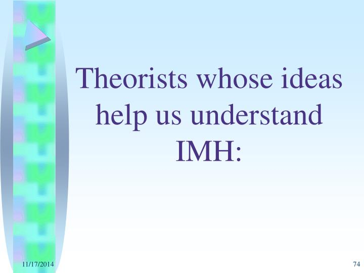 Theorists whose ideas help us understand IMH: