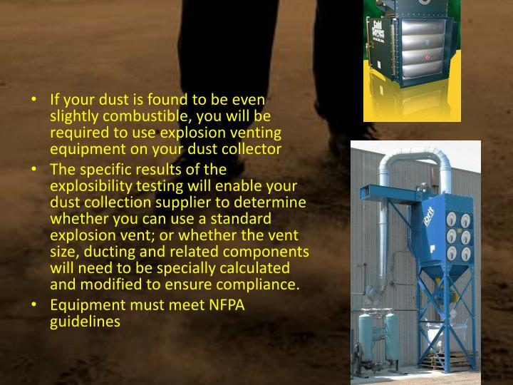 If your dust is found to be even slightly combustible, you will be required to use explosion venting equipment on your dust collector
