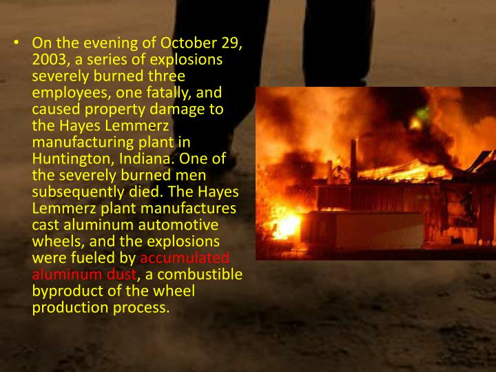 On the evening of October 29, 2003, a series of explosions severely burned three employees, one fatally, and caused property damage to the Hayes Lemmerz manufacturing plant in Huntington, Indiana. One of the severely burned men subsequently died. The Hayes Lemmerz plant manufactures cast aluminum automotive wheels, and the explosions were fueled by