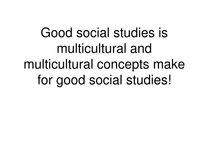 Good social studies is multicultural and multicultural concepts make for good social studies!