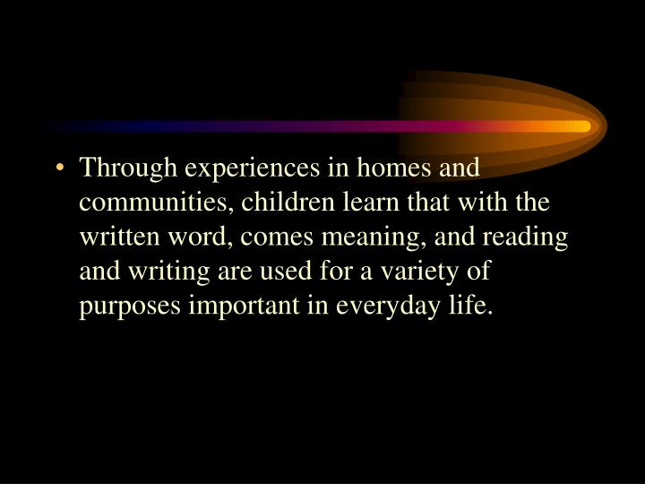 Through experiences in homes and communities, children learn that with the written word, comes meaning, and reading and writing are used for a variety of purposes important in everyday life.