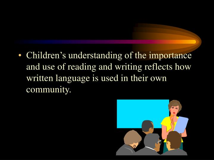 Children's understanding of the importance and use of reading and writing reflects how written language is used in their own community.