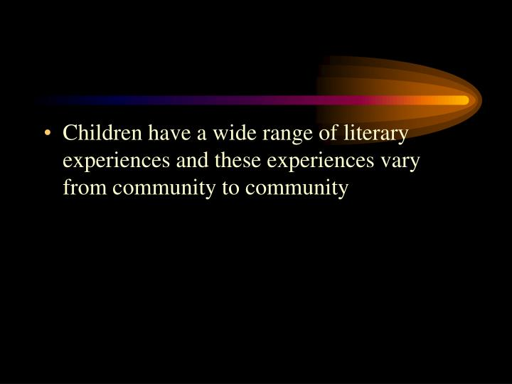 Children have a wide range of literary experiences and these experiences vary from community to community