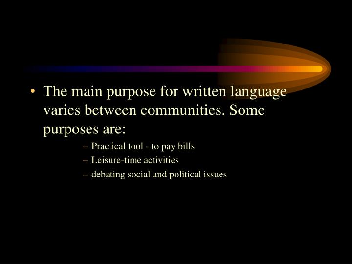 The main purpose for written language varies between communities. Some purposes are: