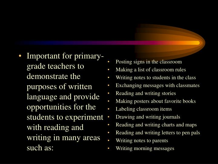 Important for primary-grade teachers to demonstrate the purposes of written language and provide opportunities for the students to experiment with reading and writing in many areas such as: