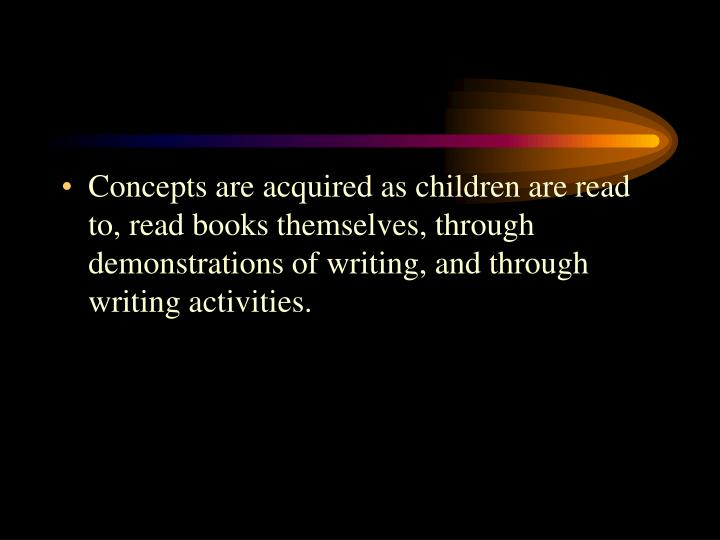 Concepts are acquired as children are read to, read books themselves, through demonstrations of writing, and through writing activities.