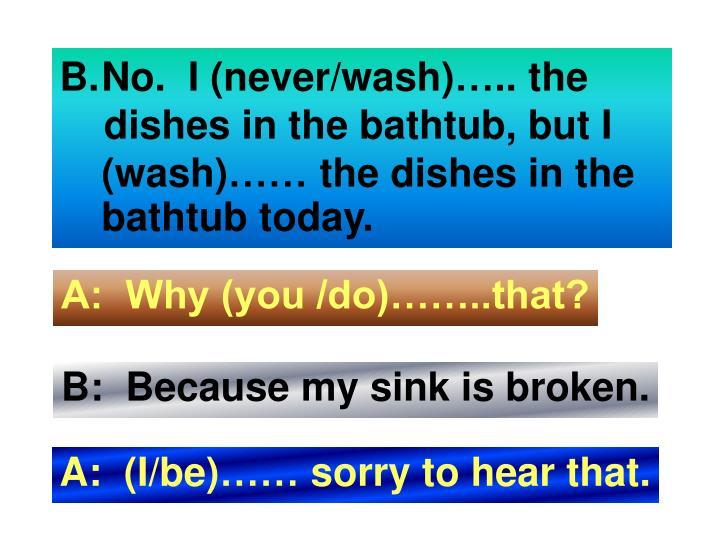 No.  I (never/wash)….. the