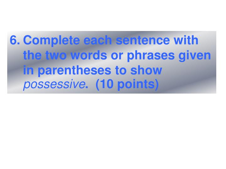 Complete each sentence with the two words or phrases given in parentheses to show